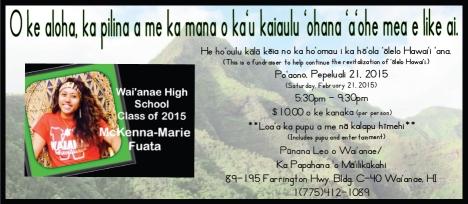 Wai'anae High School Class of 2015 fundraiser to help continue the revitalization of 'olelo Hawai'i, Saturday, Feb. 21, 2015, 5:30-9:30pm, $10 per person, includes pupu and entertainment, at Punana Leo o Wai'anae / Ka Papahana 'o Ma'ilikukahi, 89-195 Farrington Hwy, Bldg C-40, Wai'anae, HI, (775) 412-1089, McKenna-Marie Fuata.